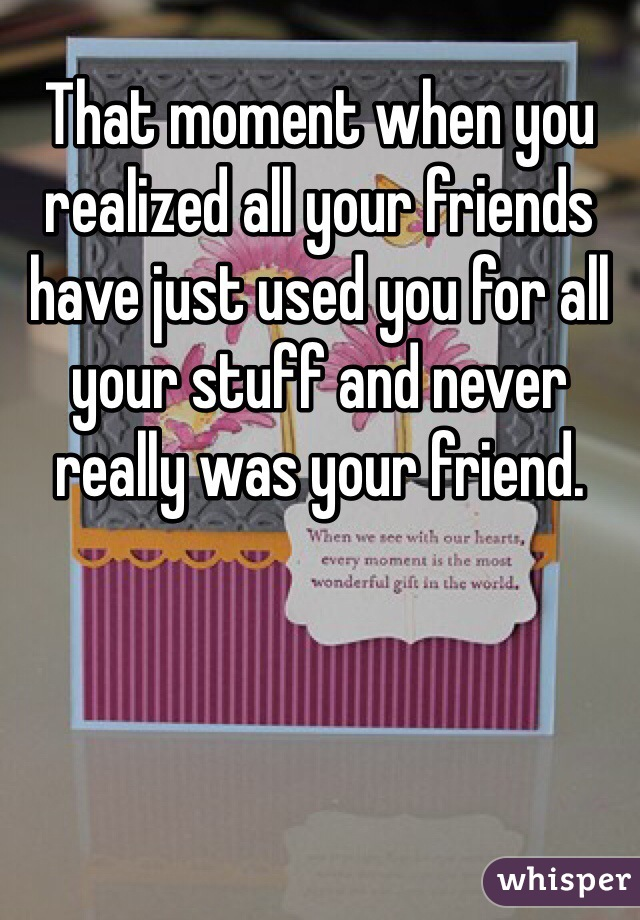 That moment when you realized all your friends have just used you for all your stuff and never really was your friend.