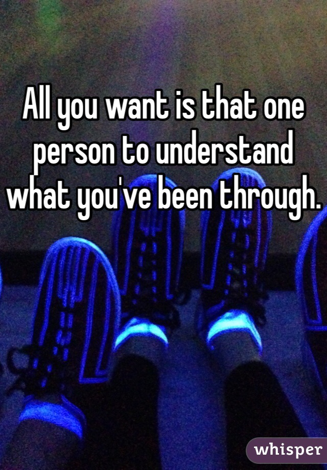 All you want is that one person to understand what you've been through.