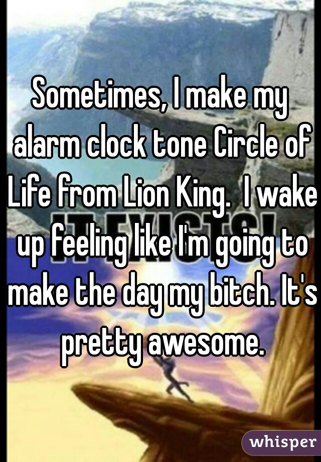 Sometimes, I make my alarm clock tone Circle of Life from Lion King.  I wake up feeling like I'm going to make the day my bitch. It's pretty awesome.