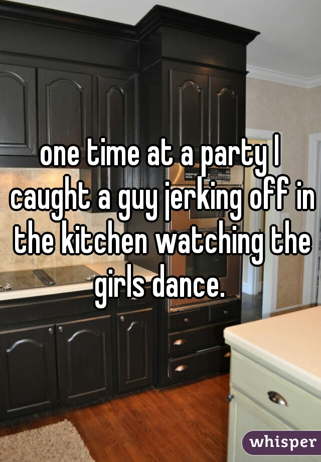 one time at a party I caught a guy jerking off in the kitchen watching the girls dance.
