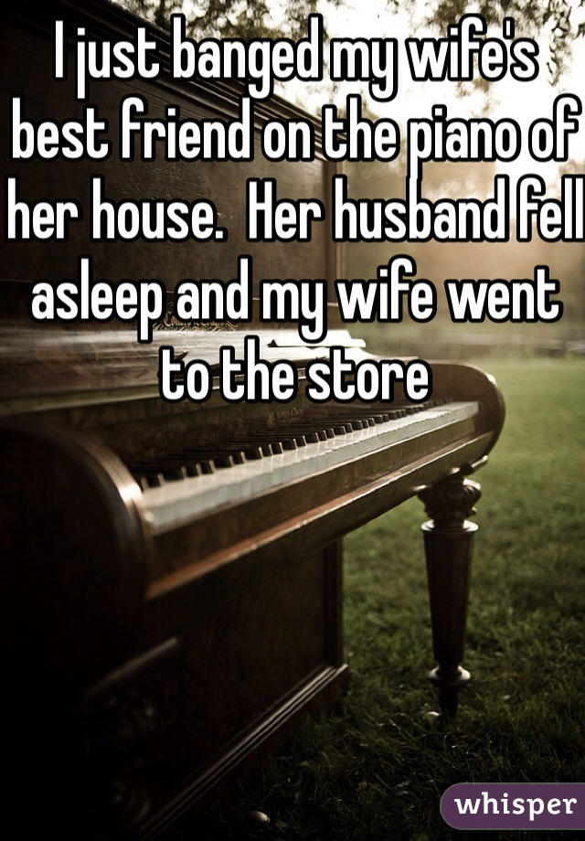 I just banged my wife's best friend on the piano of her house.  Her husband fell asleep and my wife went to the store
