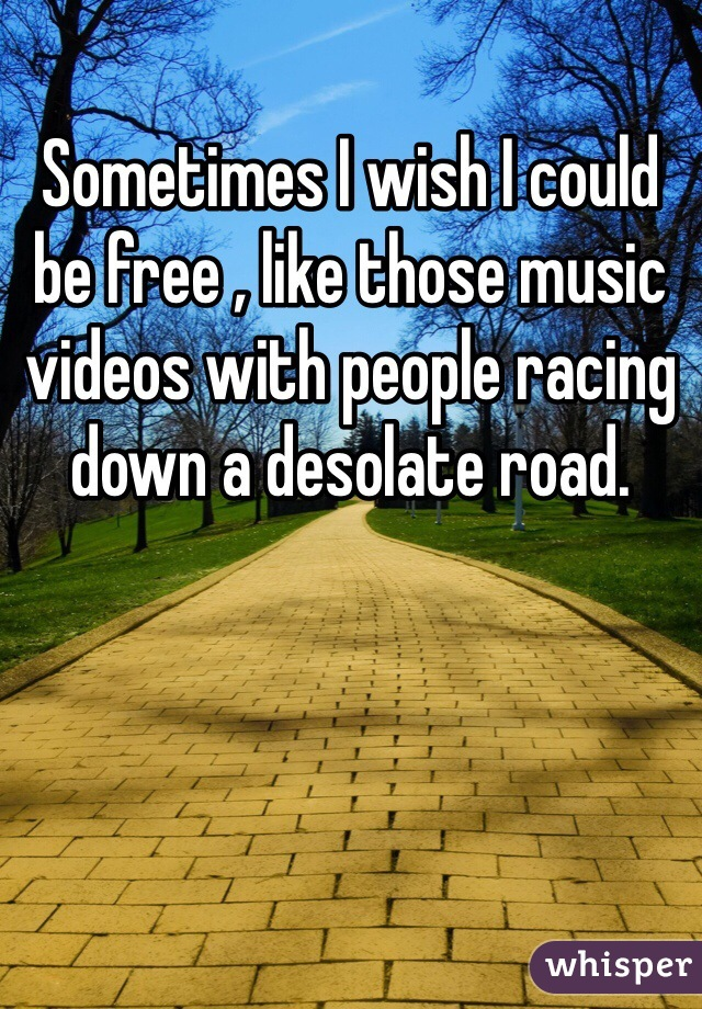 Sometimes I wish I could be free , like those music videos with people racing down a desolate road.