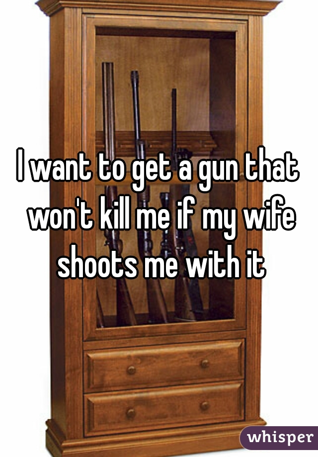 I want to get a gun that won't kill me if my wife shoots me with it