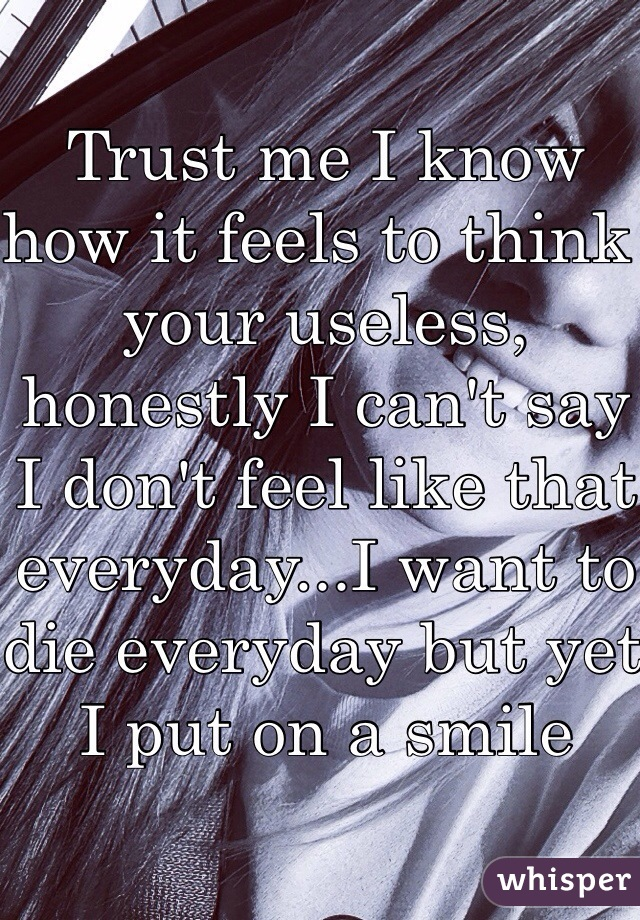 Trust me I know how it feels to think your useless, honestly I can't say I don't feel like that everyday...I want to die everyday but yet I put on a smile