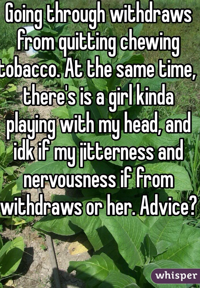 Going through withdraws from quitting chewing tobacco. At the same time, there's is a girl kinda playing with my head, and idk if my jitterness and nervousness if from withdraws or her. Advice?