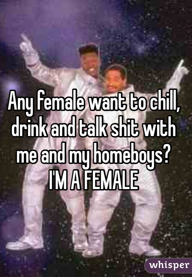 Any female want to chill, drink and talk shit with me and my homeboys?  I'M A FEMALE