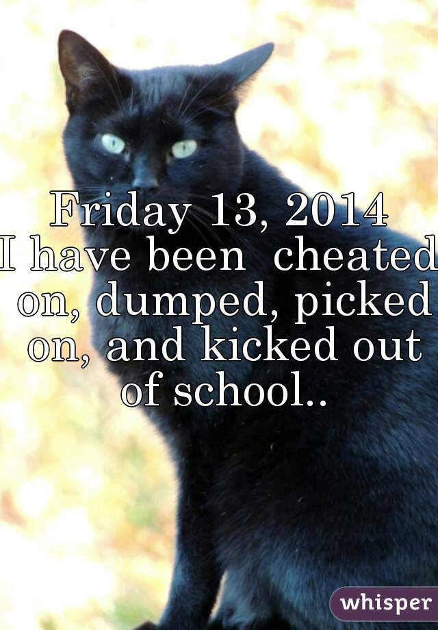 Friday 13, 2014 I have been  cheated on, dumped, picked on, and kicked out of school..