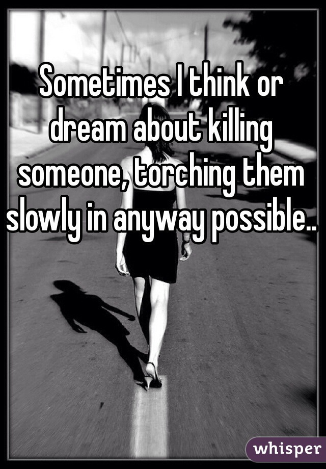 Sometimes I think or dream about killing someone, torching them slowly in anyway possible..