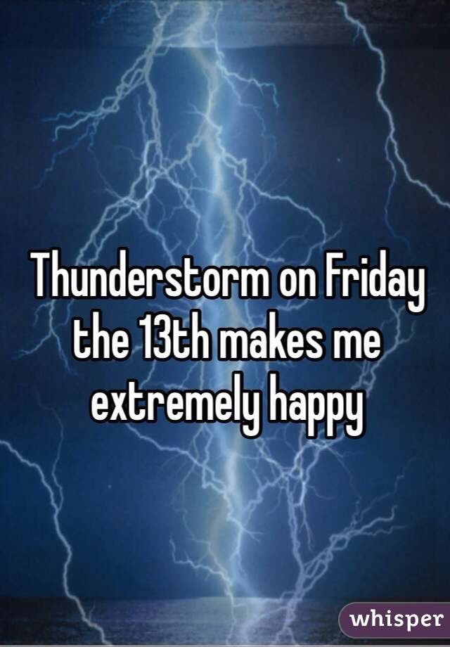 Thunderstorm on Friday the 13th makes me extremely happy