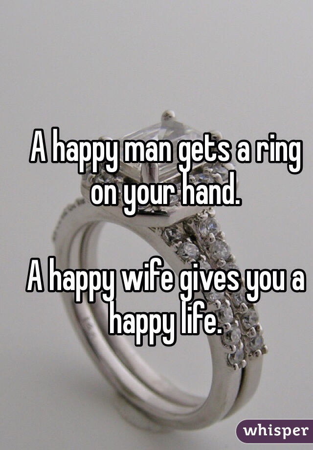 A happy man gets a ring on your hand.   A happy wife gives you a happy life.