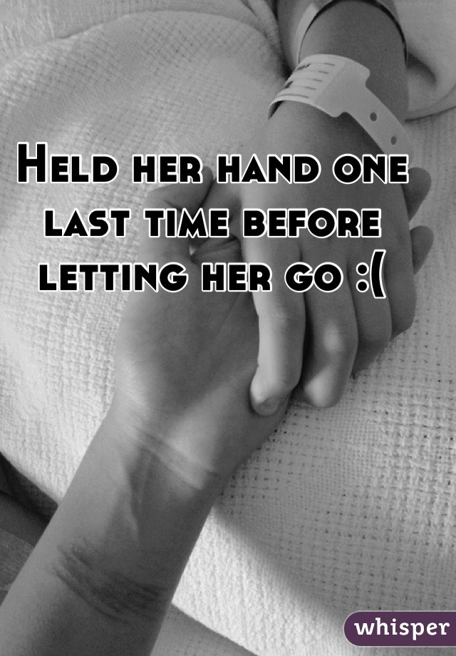 Held her hand one last time before letting her go :(