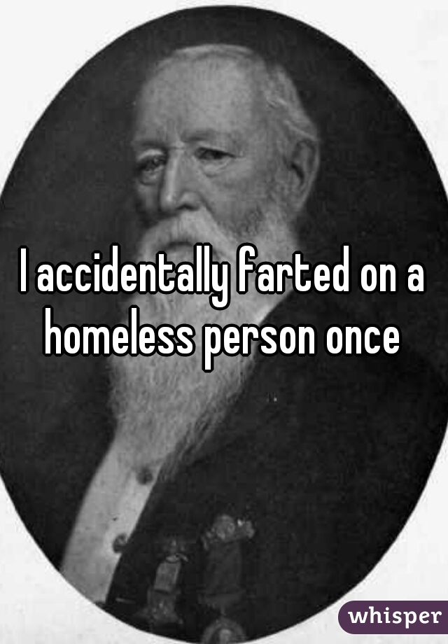 I accidentally farted on a homeless person once