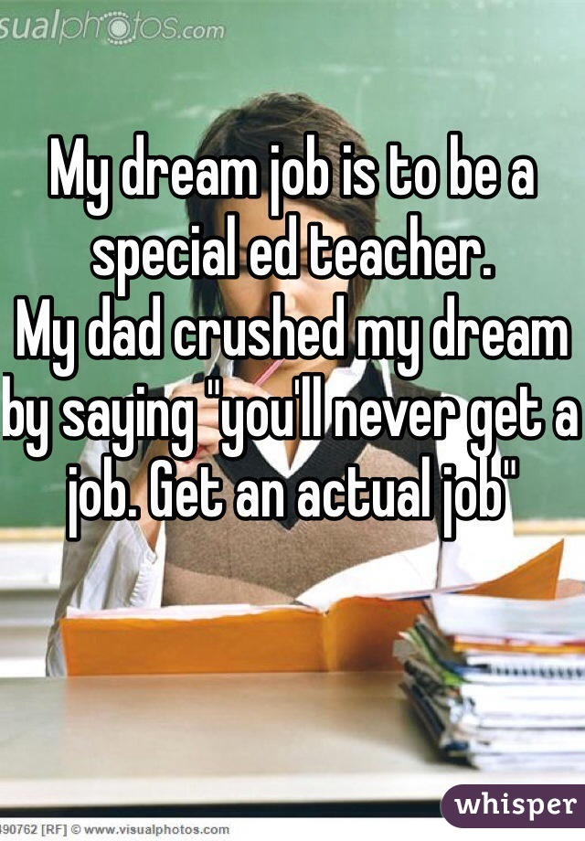 """My dream job is to be a special ed teacher.  My dad crushed my dream by saying """"you'll never get a job. Get an actual job"""""""