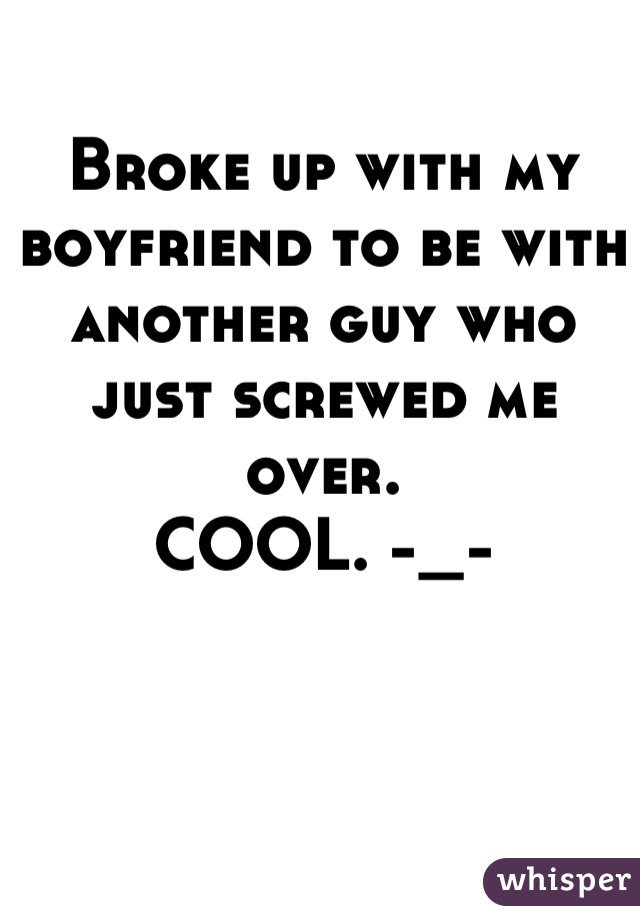 Broke up with my boyfriend to be with another guy who just screwed me over.  COOL. -_-