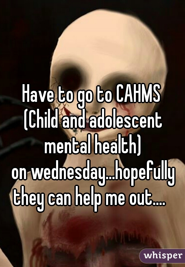 Have to go to CAHMS  (Child and adolescent mental health)  on wednesday...hopefully they can help me out....