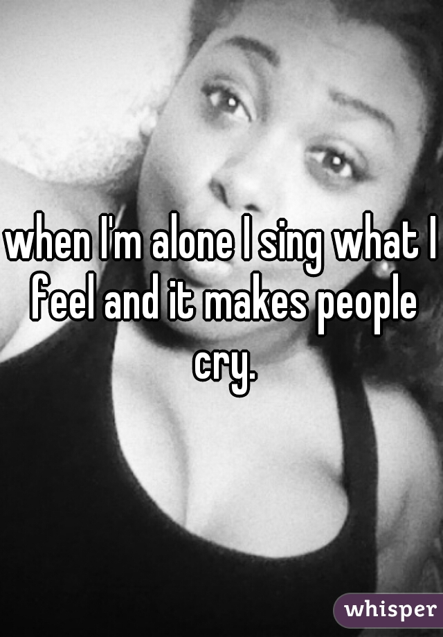 when I'm alone I sing what I feel and it makes people cry.