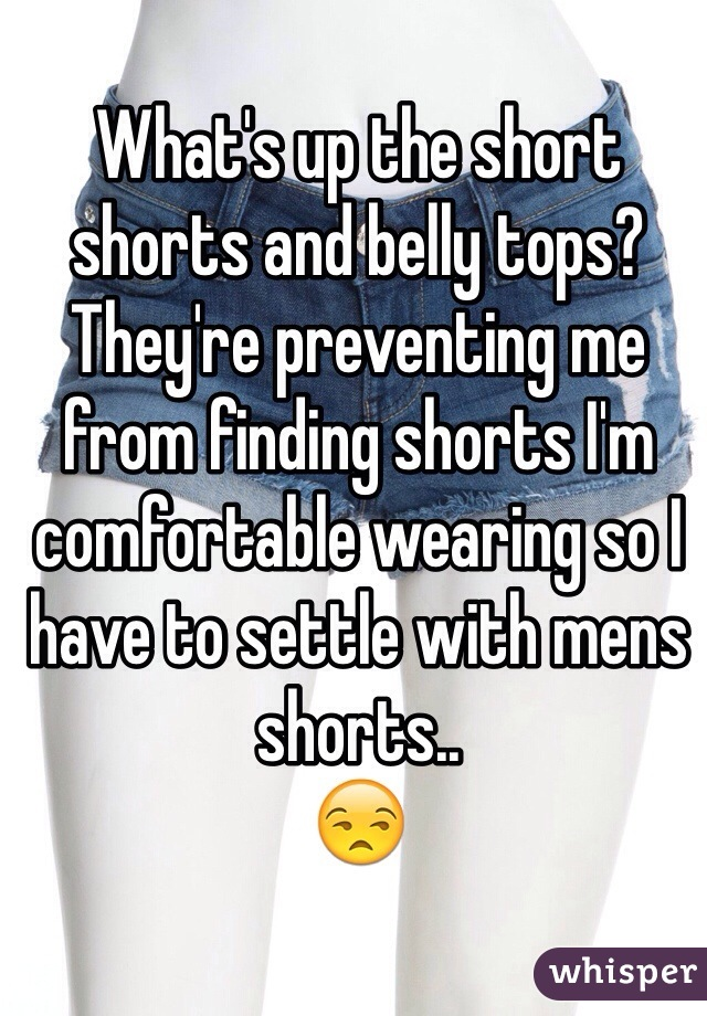 What's up the short shorts and belly tops?  They're preventing me from finding shorts I'm comfortable wearing so I have to settle with mens shorts.. 😒