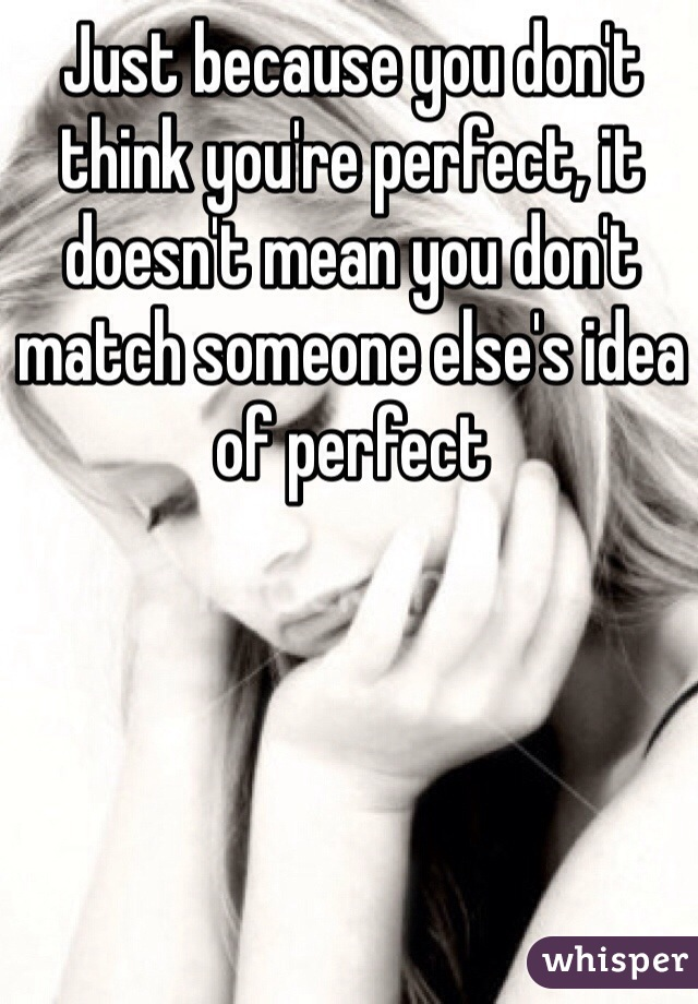 Just because you don't think you're perfect, it doesn't mean you don't match someone else's idea of perfect