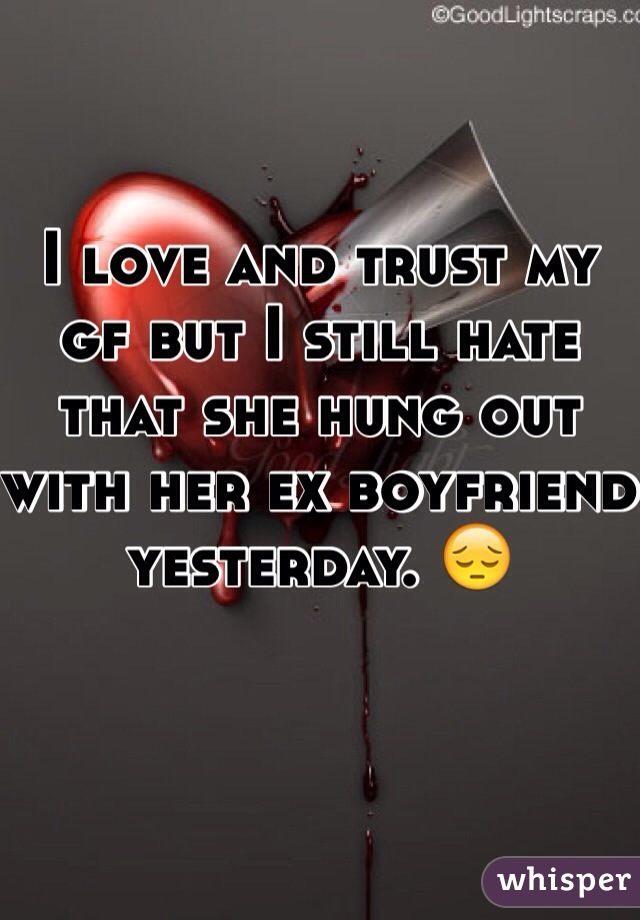 I love and trust my gf but I still hate that she hung out with her ex boyfriend yesterday. 😔