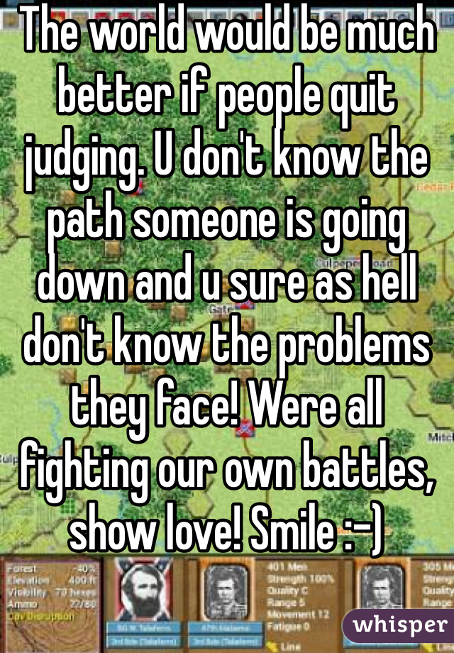 The world would be much better if people quit judging. U don't know the path someone is going down and u sure as hell don't know the problems they face! Were all fighting our own battles, show love! Smile :-)