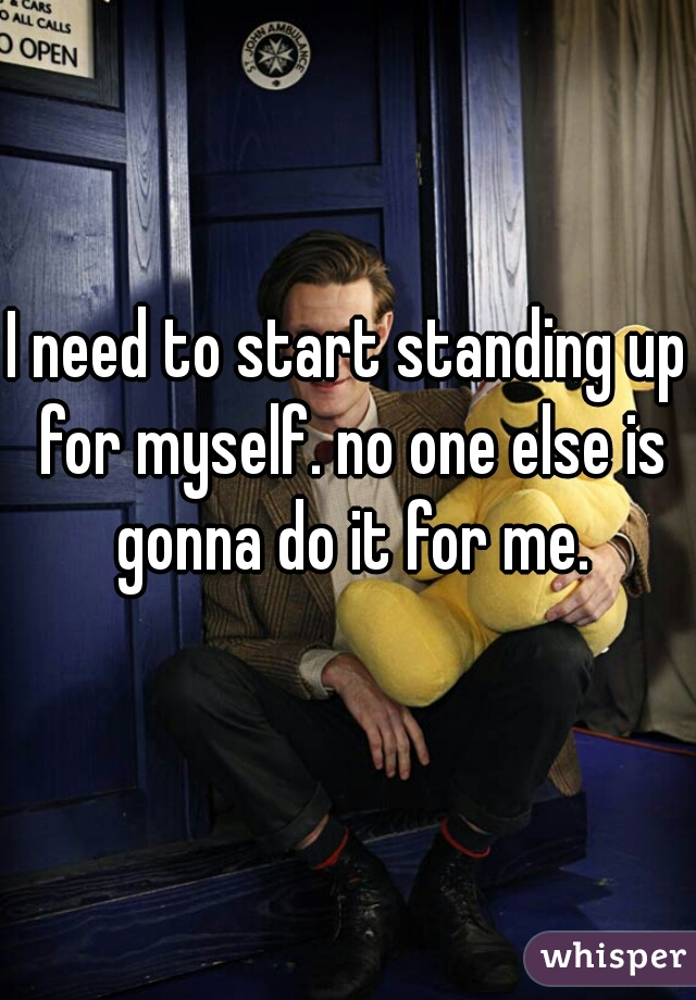 I need to start standing up for myself. no one else is gonna do it for me.