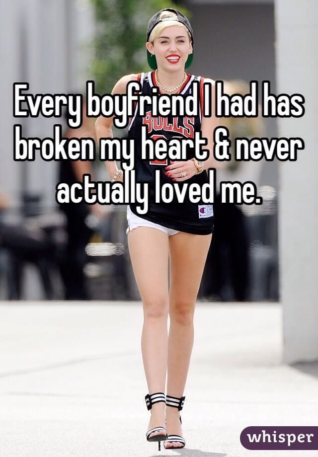 Every boyfriend I had has broken my heart & never actually loved me.