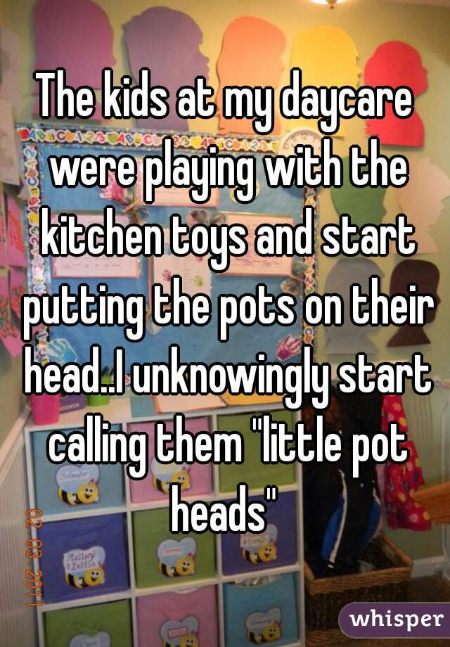 "The kids at my daycare were playing with the kitchen toys and start putting the pots on their head..I unknowingly start calling them ""little pot heads"""