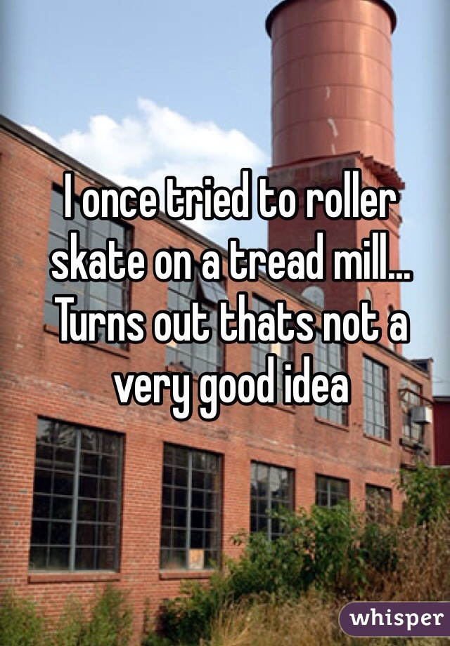 I once tried to roller skate on a tread mill... Turns out thats not a very good idea