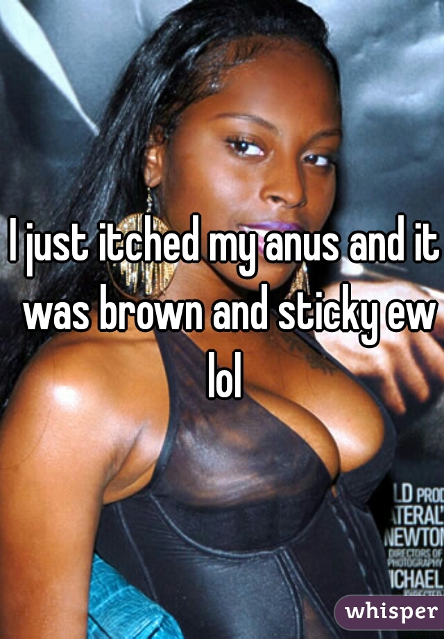 I just itched my anus and it was brown and sticky ew lol