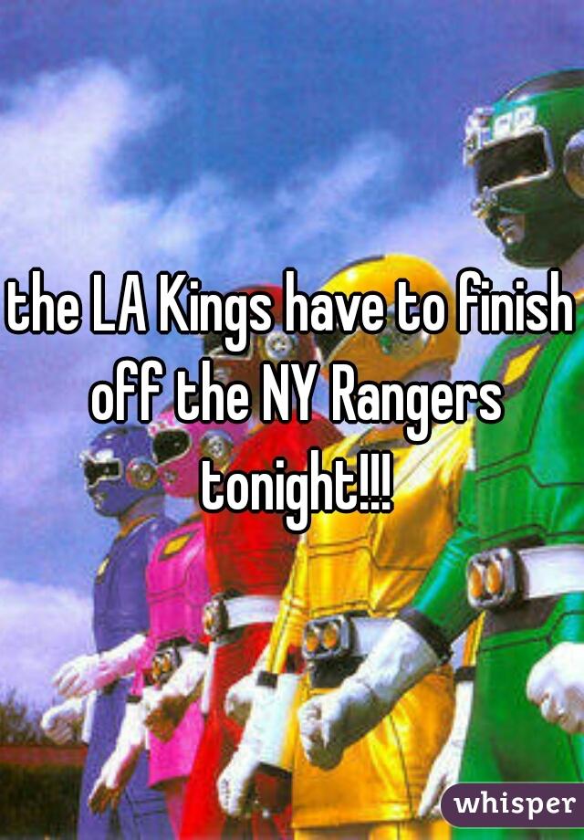 the LA Kings have to finish off the NY Rangers tonight!!!