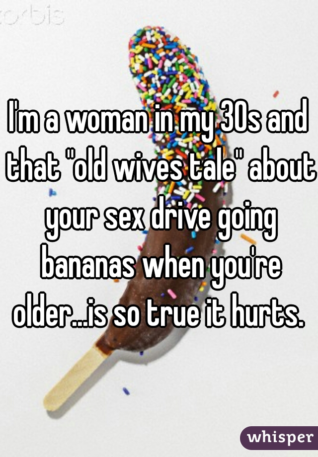 "I'm a woman in my 30s and that ""old wives tale"" about your sex drive going bananas when you're older...is so true it hurts."