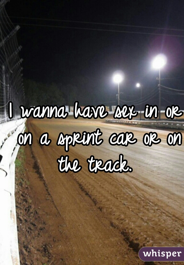 I wanna have sex in or on a sprint car or on the track.