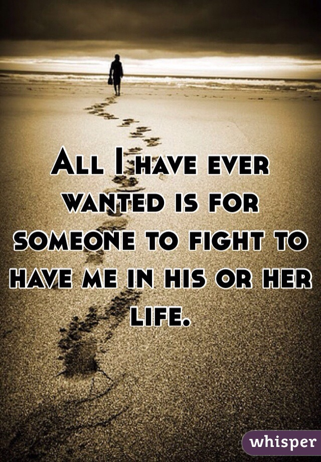 All I have ever wanted is for someone to fight to have me in his or her life.