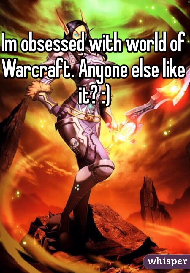Im obsessed with world of Warcraft. Anyone else like it? :)