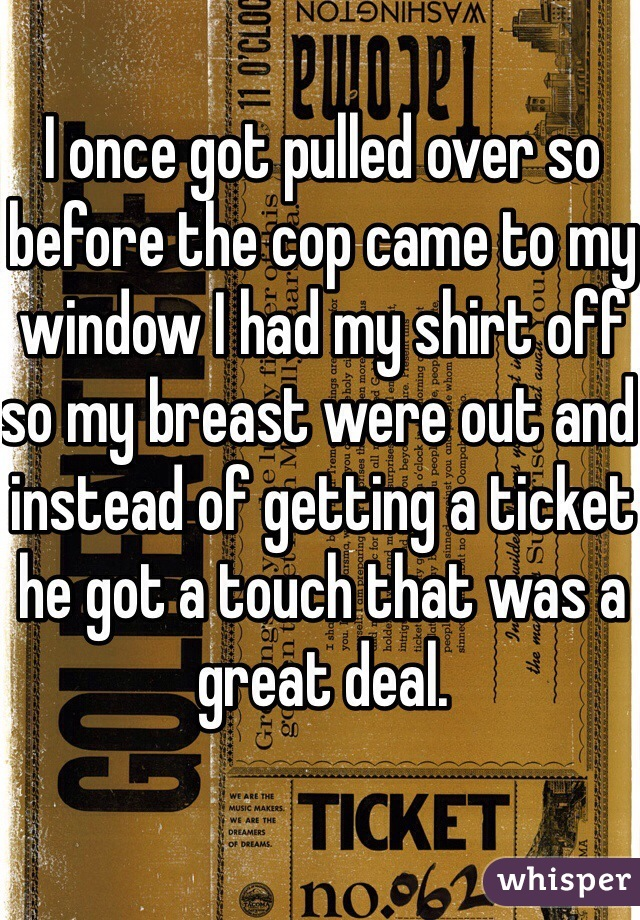 I once got pulled over so before the cop came to my window I had my shirt off so my breast were out and instead of getting a ticket he got a touch that was a great deal.