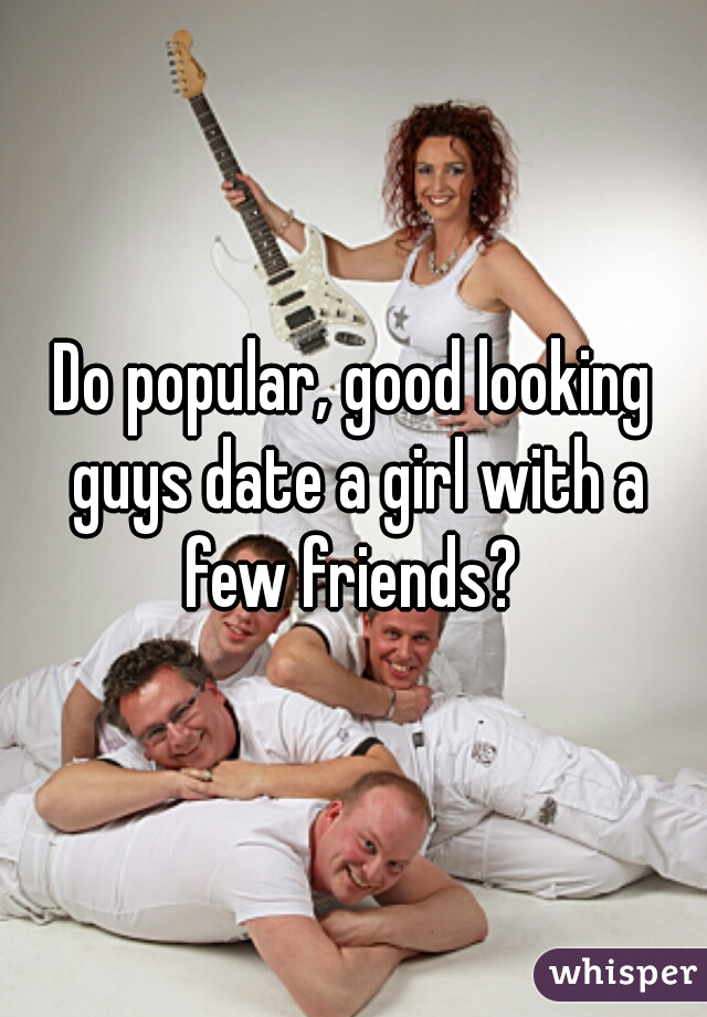 Do popular, good looking guys date a girl with a few friends?
