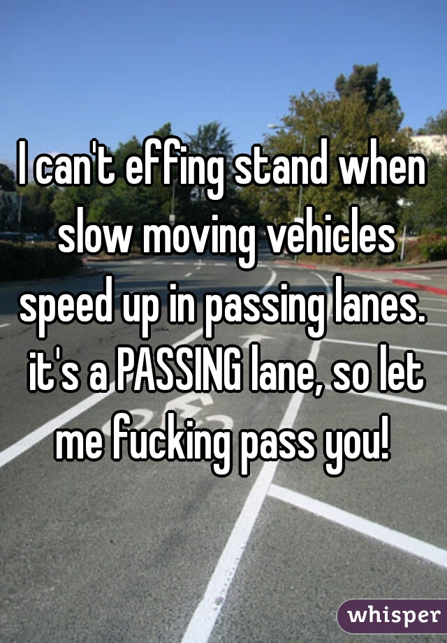 I can't effing stand when slow moving vehicles speed up in passing lanes.  it's a PASSING lane, so let me fucking pass you!