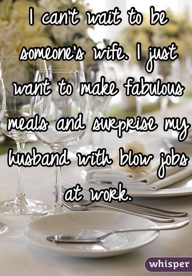 I can't wait to be someone's wife. I just want to make fabulous meals and surprise my husband with blow jobs at work.
