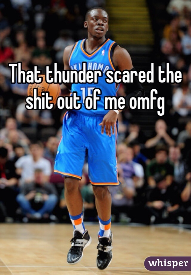 That thunder scared the shit out of me omfg