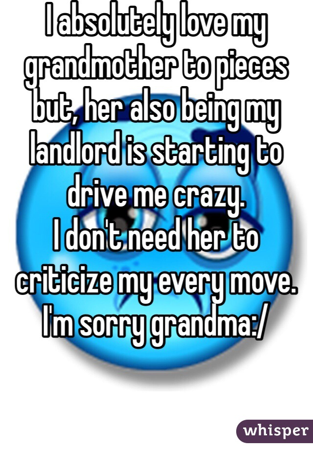 I absolutely love my grandmother to pieces but, her also being my landlord is starting to drive me crazy.  I don't need her to criticize my every move.  I'm sorry grandma:/