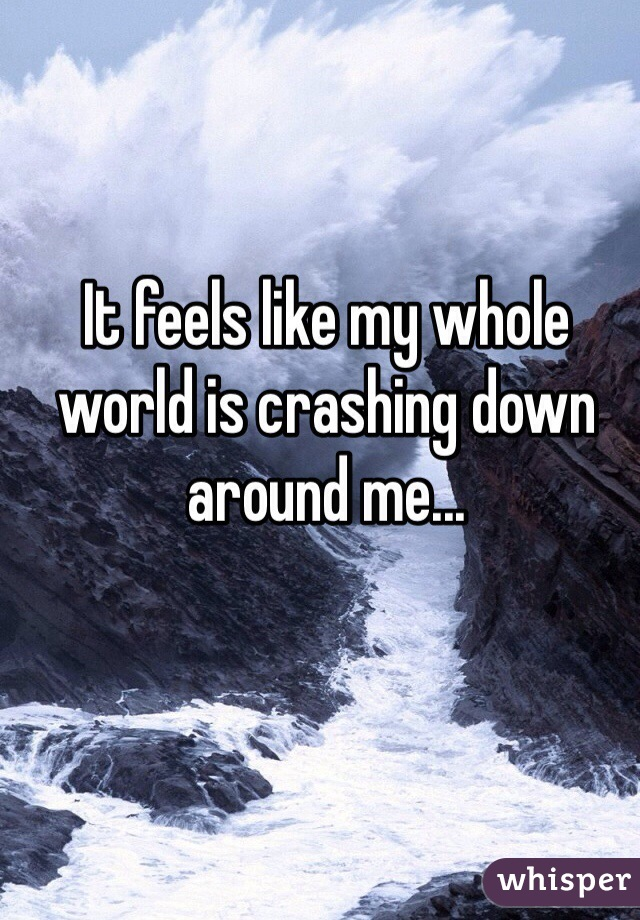 It feels like my whole world is crashing down around me...