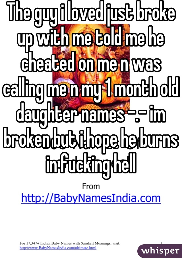 The guy i loved just broke up with me told me he cheated on me n was calling me n my 1 month old daughter names -.- im broken but i hope he burns in fucking hell