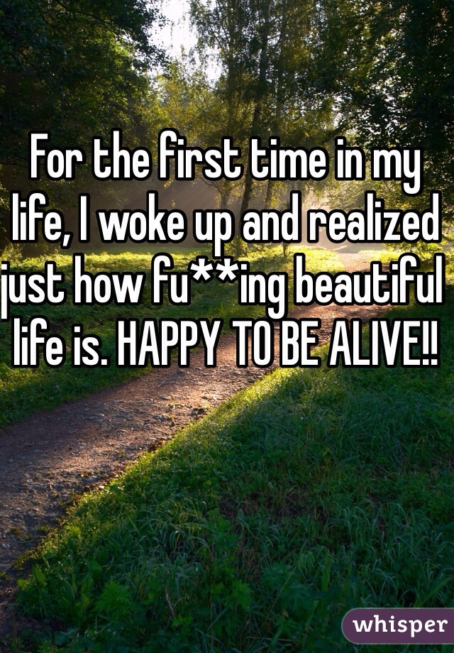 For the first time in my life, I woke up and realized just how fu**ing beautiful life is. HAPPY TO BE ALIVE!!