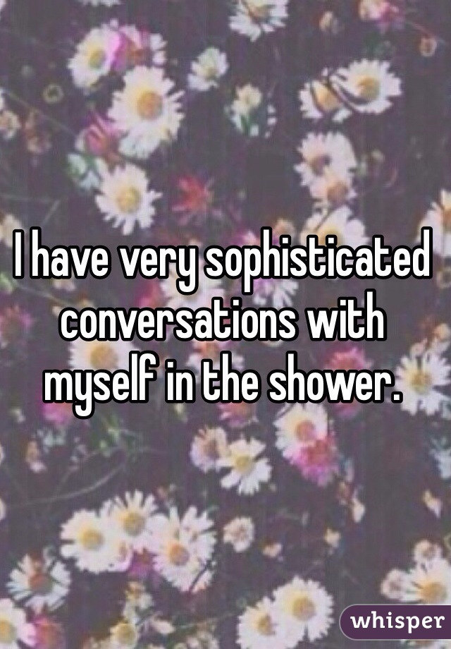 I have very sophisticated conversations with myself in the shower.