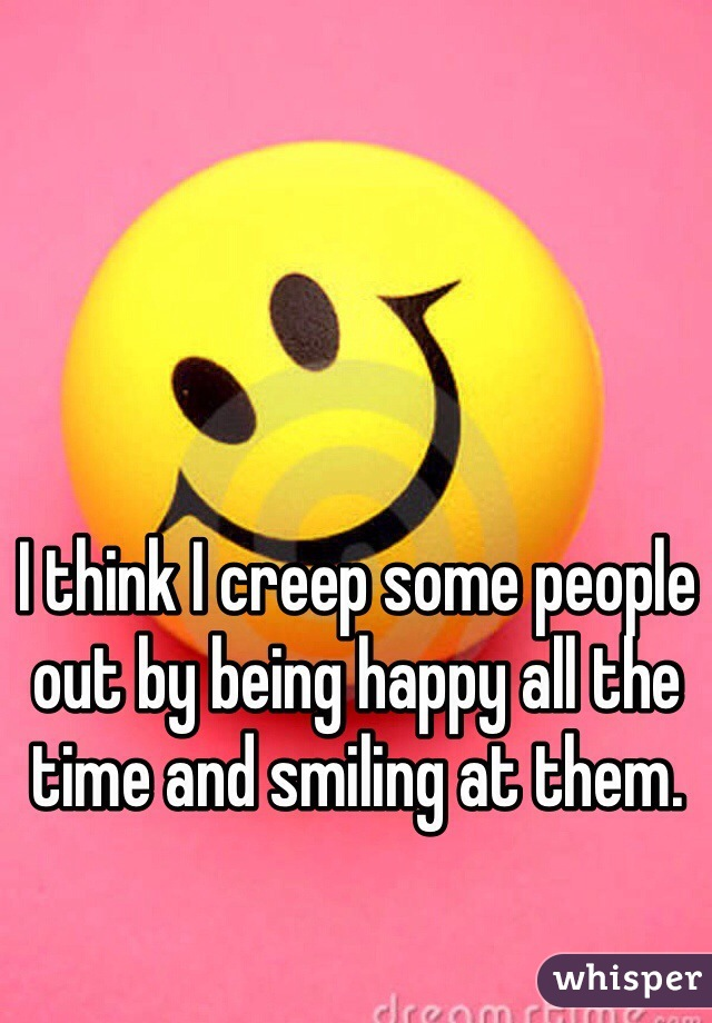 I think I creep some people out by being happy all the time and smiling at them.
