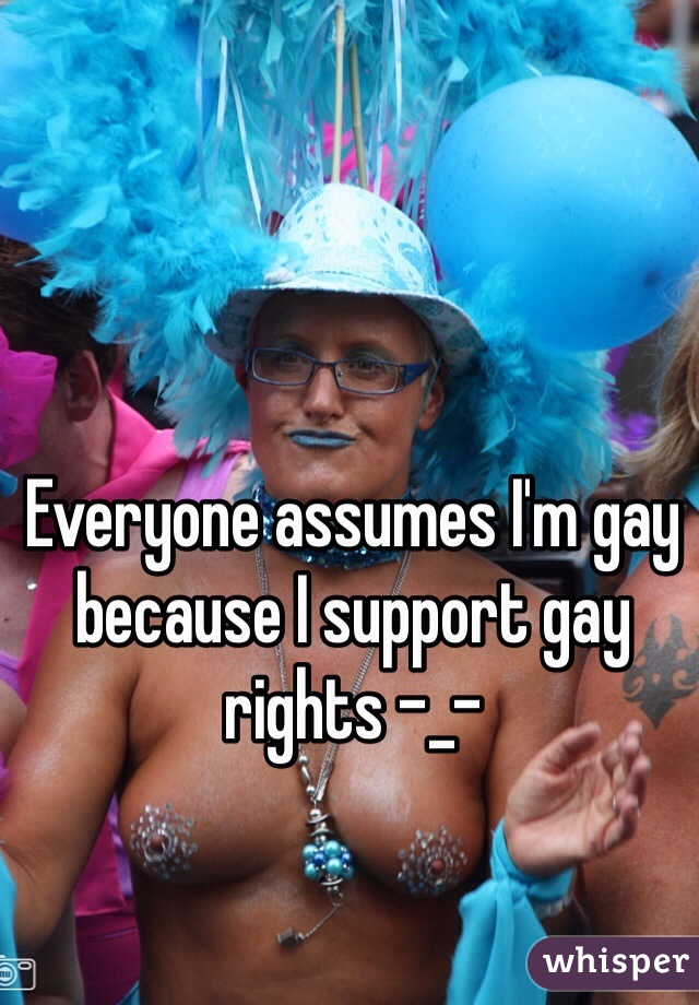 Everyone assumes I'm gay because I support gay rights -_-