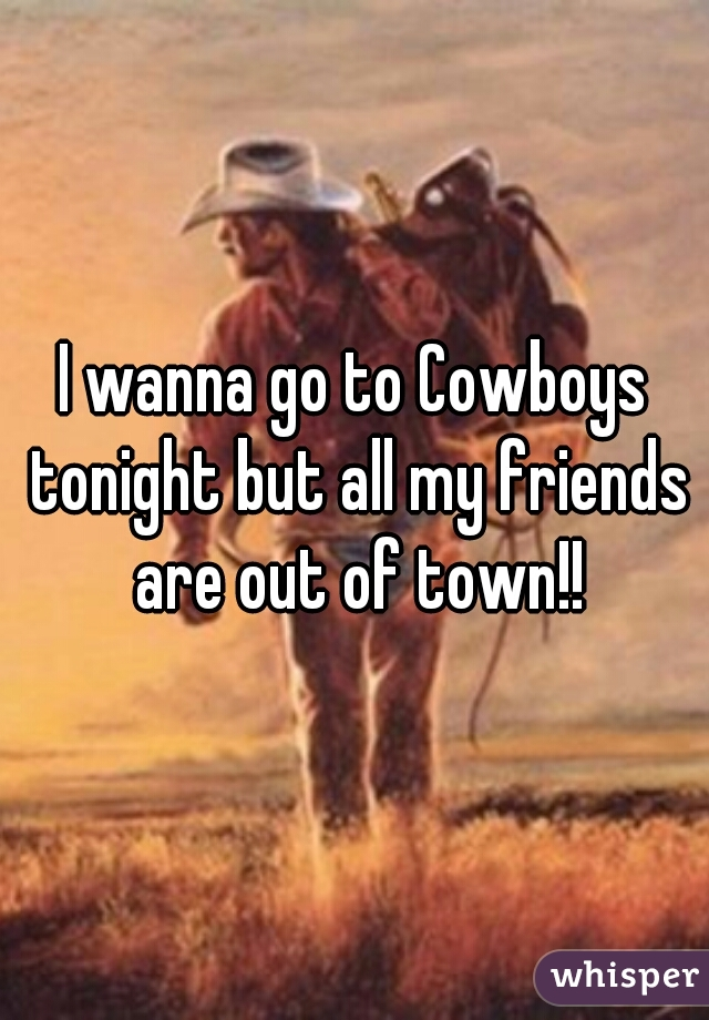 I wanna go to Cowboys tonight but all my friends are out of town!!