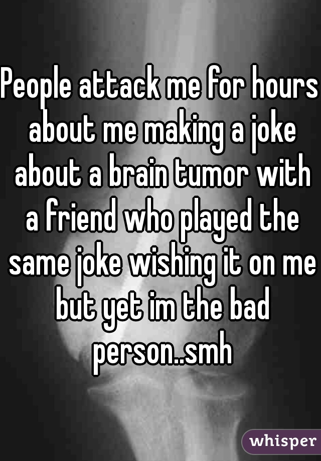 People attack me for hours about me making a joke about a brain tumor with a friend who played the same joke wishing it on me but yet im the bad person..smh