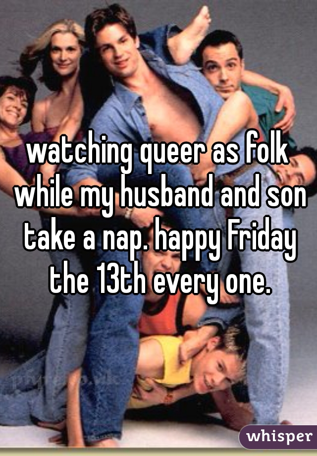 watching queer as folk while my husband and son take a nap. happy Friday the 13th every one.
