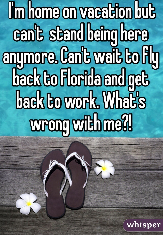 I'm home on vacation but can't  stand being here anymore. Can't wait to fly back to Florida and get back to work. What's wrong with me?!